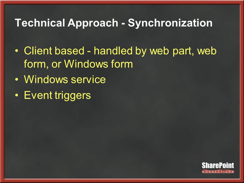 Technical Approach - Synchronization Client based - handled by web part, web form, or Windows form Windows service Event triggers