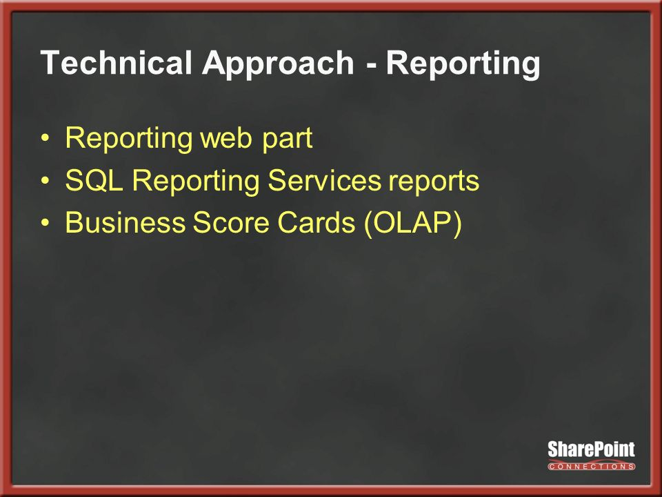 Technical Approach - Reporting Reporting web part SQL Reporting Services reports Business Score Cards (OLAP)