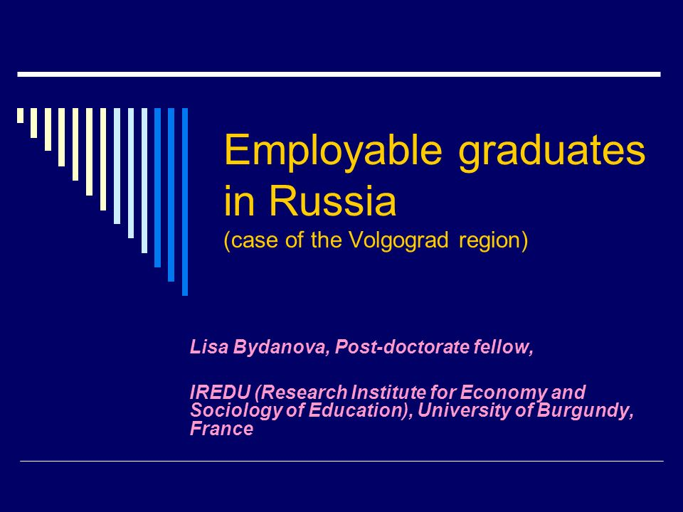 Employable graduates in Russia (case of the Volgograd region) Lisa Bydanova, Post-doctorate fellow, IREDU (Research Institute for Economy and Sociology of Education), University of Burgundy, France