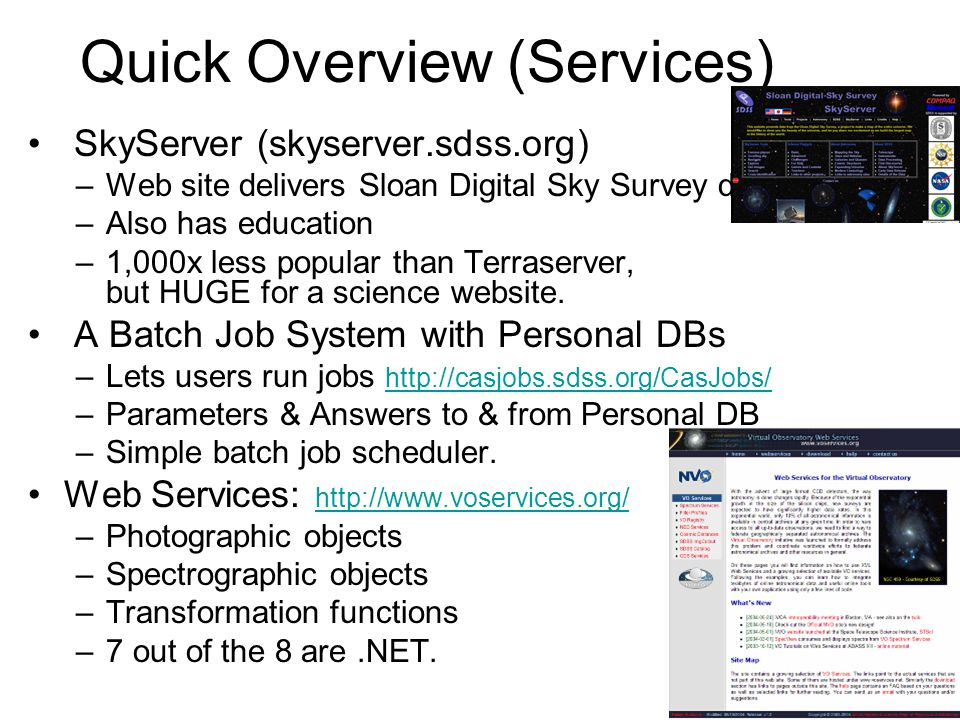 Quick Overview (Services) SkyServer (skyserver.sdss.org) –Web site delivers Sloan Digital Sky Survey data –Also has education –1,000x less popular than Terraserver, but HUGE for a science website.