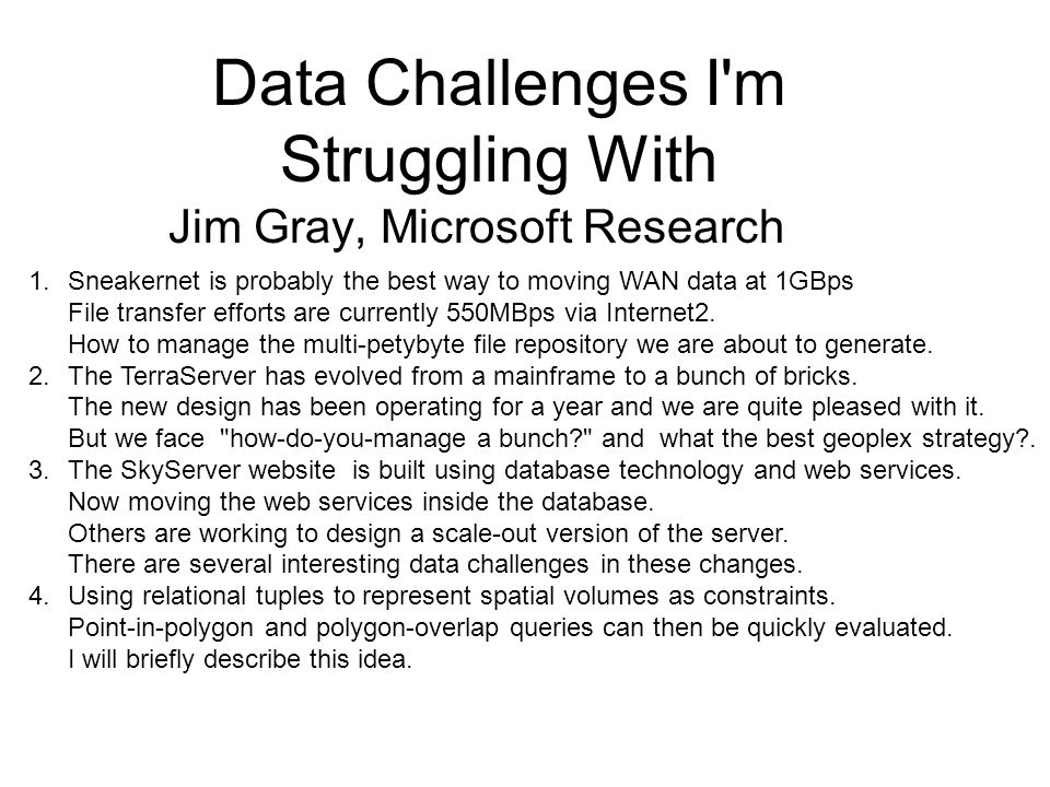 Data Challenges I m Struggling With Jim Gray, Microsoft Research 1.Sneakernet is probably the best way to moving WAN data at 1GBps File transfer efforts are currently 550MBps via Internet2.