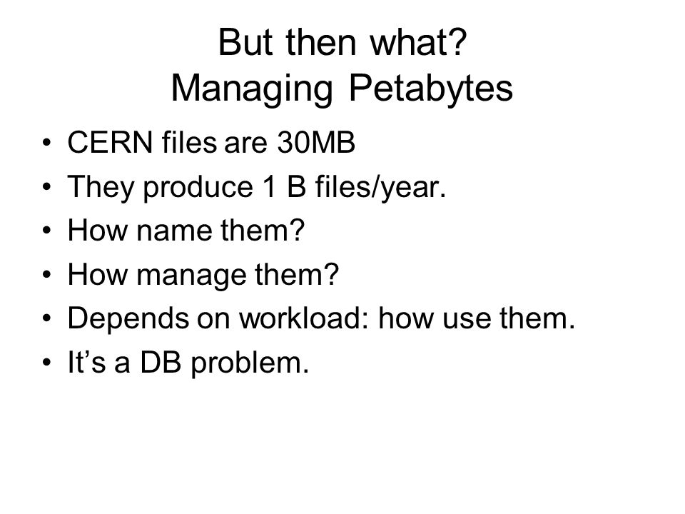 But then what. Managing Petabytes CERN files are 30MB They produce 1 B files/year.