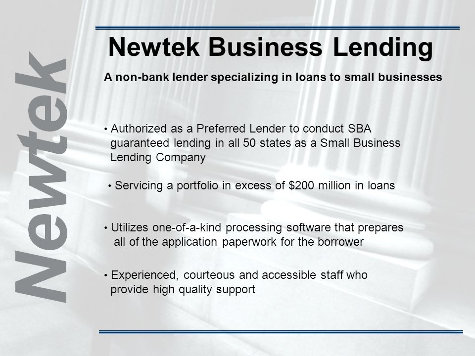 Newtek Business Lending A non-bank lender specializing in loans to small businesses Authorized as a Preferred Lender to conduct SBA guaranteed lending in all 50 states as a Small Business Lending Company Servicing a portfolio in excess of $200 million in loans Utilizes one-of-a-kind processing software that prepares all of the application paperwork for the borrower Experienced, courteous and accessible staff who provide high quality support
