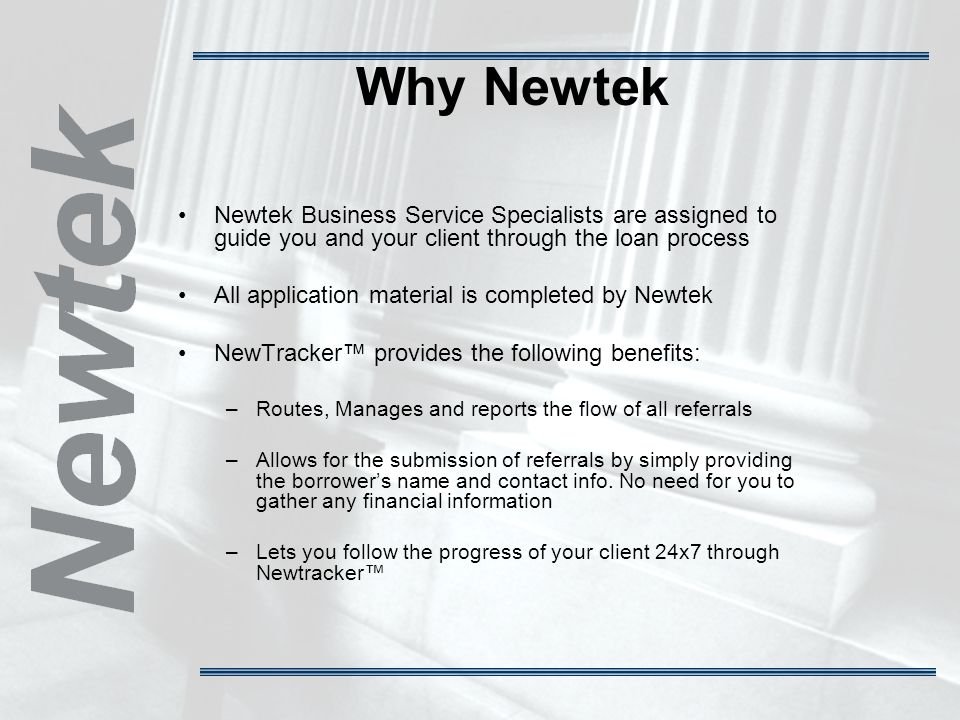 Why Newtek Newtek Business Service Specialists are assigned to guide you and your client through the loan process All application material is completed by Newtek NewTracker provides the following benefits: –Routes, Manages and reports the flow of all referrals –Allows for the submission of referrals by simply providing the borrowers name and contact info.