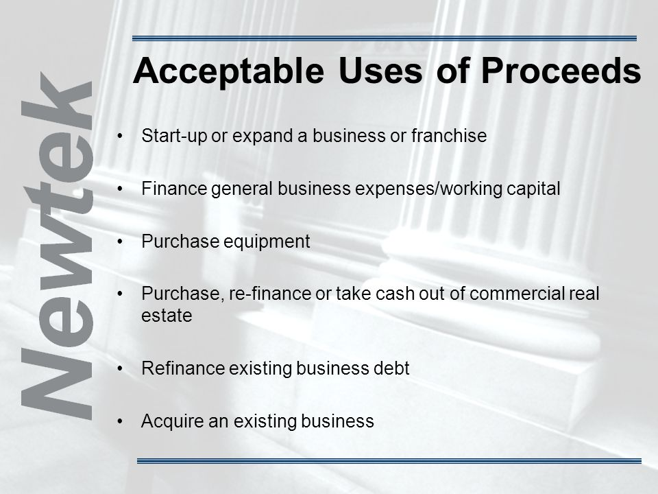 Acceptable Uses of Proceeds Start-up or expand a business or franchise Finance general business expenses/working capital Purchase equipment Purchase, re-finance or take cash out of commercial real estate Refinance existing business debt Acquire an existing business