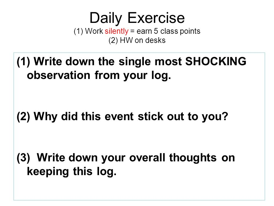 Daily Exercise (1) Work silently = earn 5 class points (2) HW on desks (1) Write down the single most SHOCKING observation from your log.