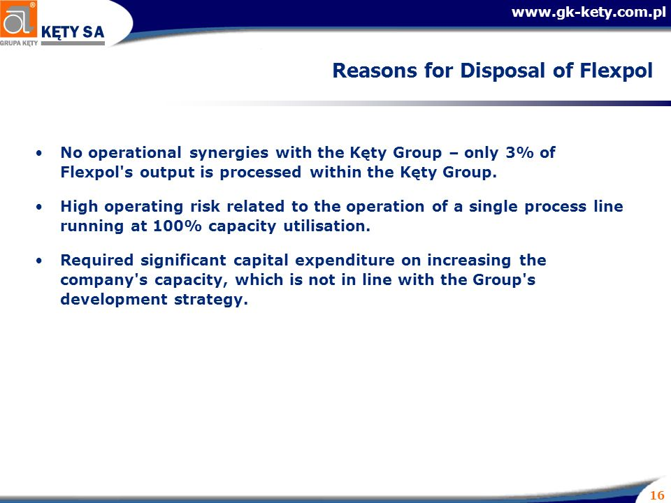 16 Reasons for Disposal of Flexpol No operational synergies with the Kęty Group – only 3% of Flexpol s output is processed within the Kęty Group.