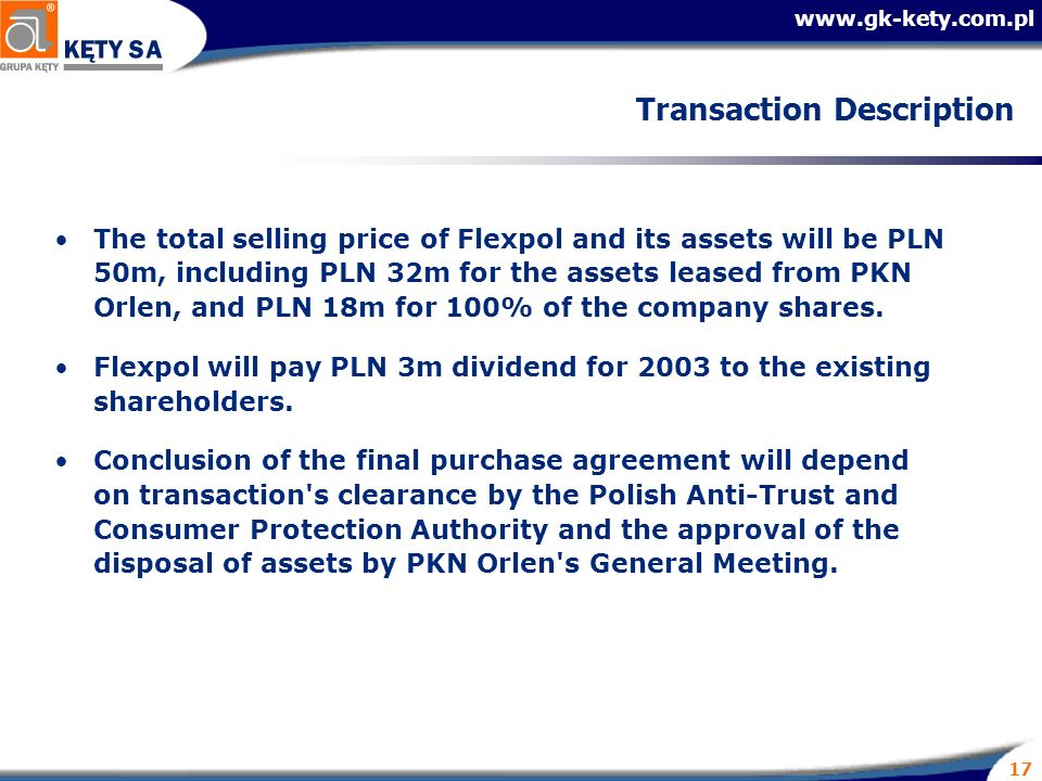 17 Transaction Description The total selling price of Flexpol and its assets will be PLN 50m, including PLN 32m for the assets leased from PKN Orlen, and PLN 18m for 100% of the company shares.