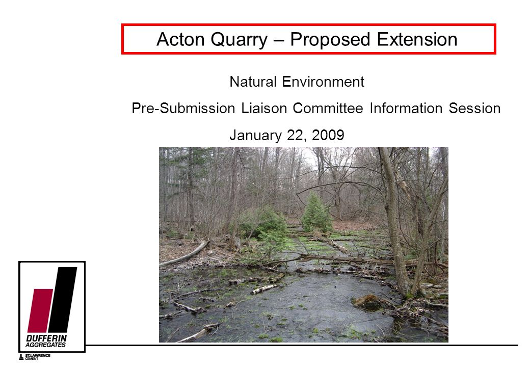 Acton Quarry – Proposed Extension Natural Environment Pre-Submission Liaison Committee Information Session January 22, 2009