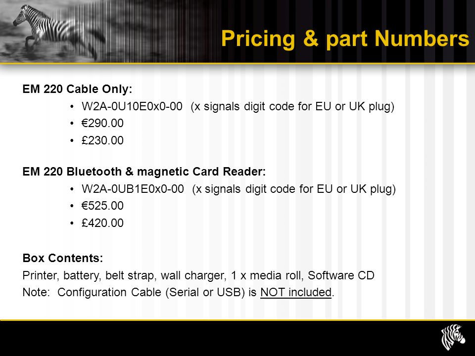 Pricing & part Numbers EM 220 Cable Only: W2A-0U10E0x0-00 (x signals digit code for EU or UK plug) £ EM 220 Bluetooth & magnetic Card Reader: W2A-0UB1E0x0-00 (x signals digit code for EU or UK plug) £ Box Contents: Printer, battery, belt strap, wall charger, 1 x media roll, Software CD Note: Configuration Cable (Serial or USB) is NOT included.