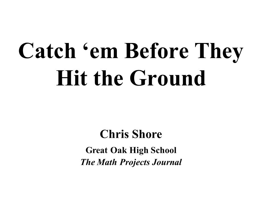 Catch em Before They Hit the Ground Chris Shore Great Oak High School The Math Projects Journal