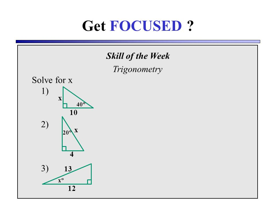 Skill of the Week Trigonometry Solve for x 1) 2) 3) Get FOCUSED x 10 40 20 4 x x 13 12