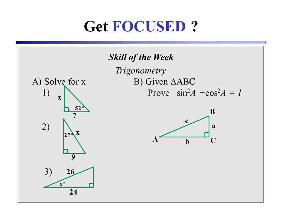 Skill of the Week Trigonometry A) Solve for xB) Given ABC 1) Prove sin 2 A +cos 2 A = 1 2) 3) Get FOCUSED .
