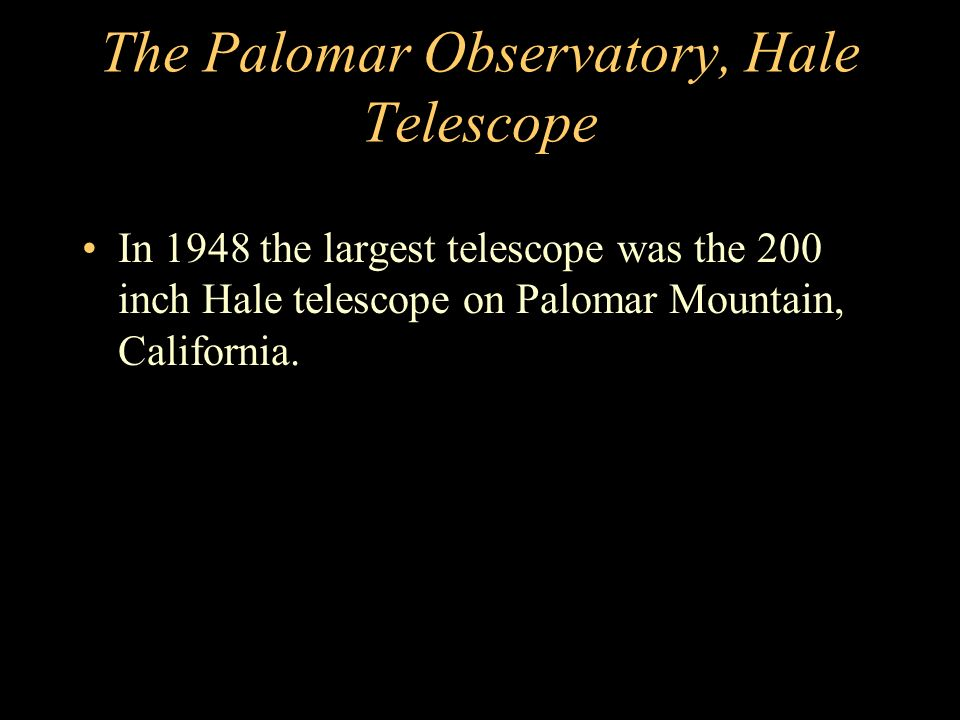 The Palomar Observatory, Hale Telescope In 1948 the largest telescope was the 200 inch Hale telescope on Palomar Mountain, California.
