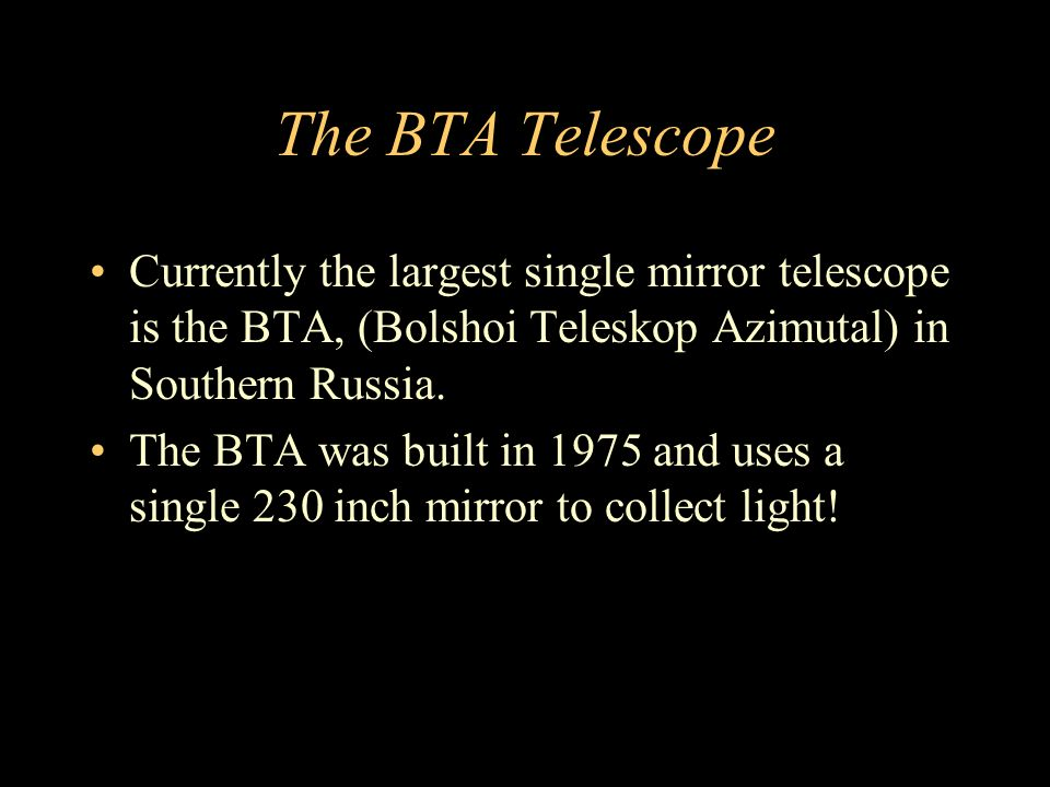 The BTA Telescope Currently the largest single mirror telescope is the BTA, (Bolshoi Teleskop Azimutal) in Southern Russia.