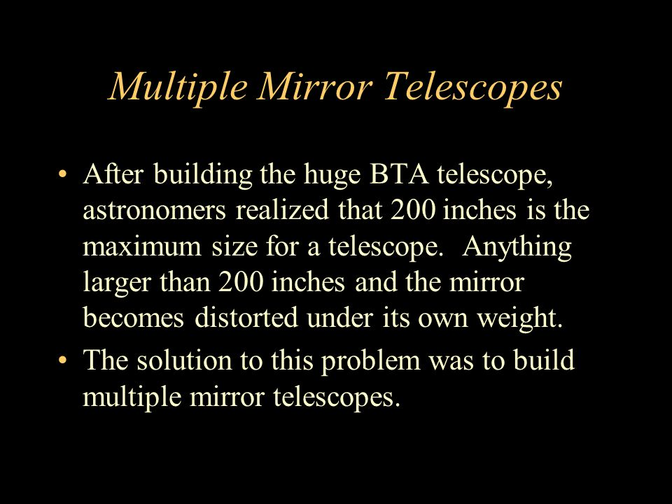 Multiple Mirror Telescopes After building the huge BTA telescope, astronomers realized that 200 inches is the maximum size for a telescope.