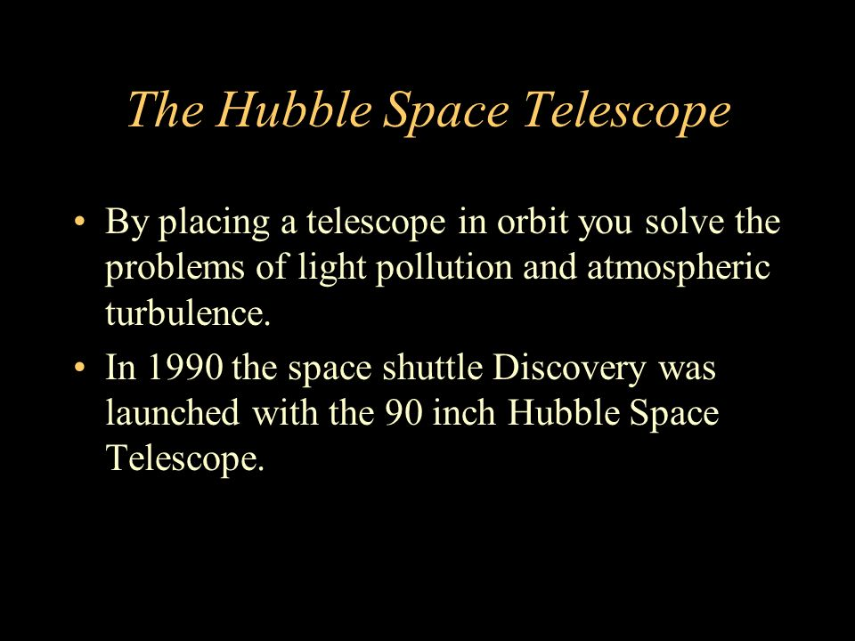 The Hubble Space Telescope By placing a telescope in orbit you solve the problems of light pollution and atmospheric turbulence.