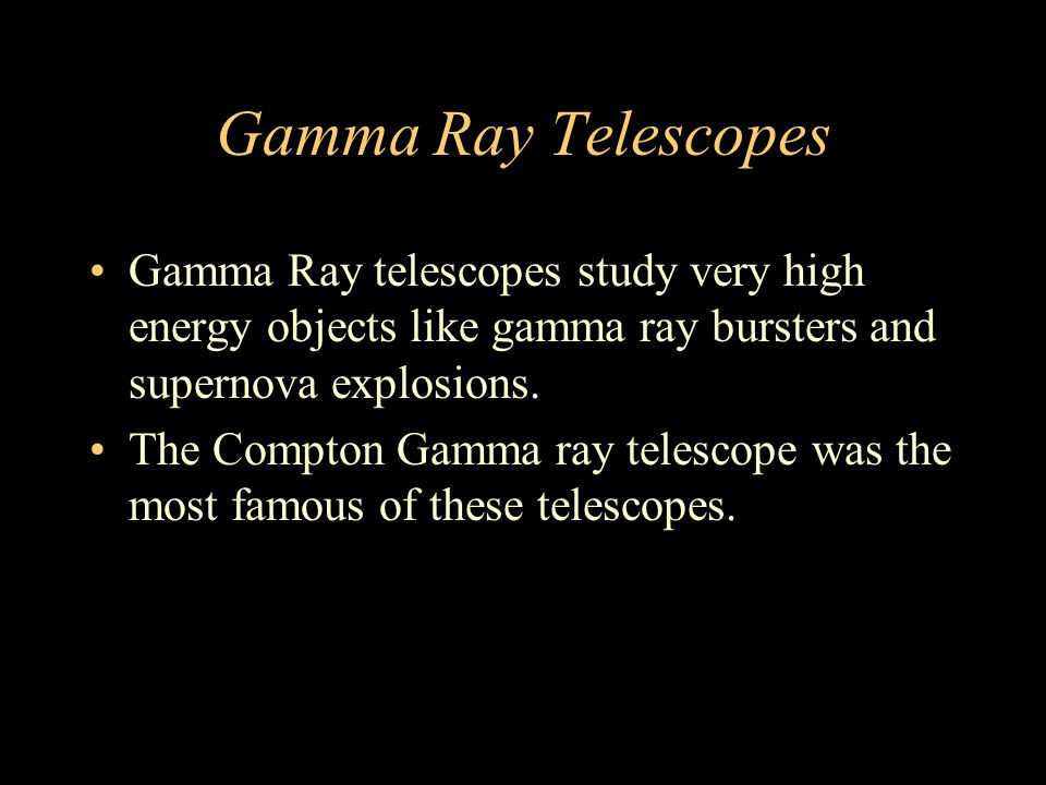 Gamma Ray Telescopes Gamma Ray telescopes study very high energy objects like gamma ray bursters and supernova explosions.