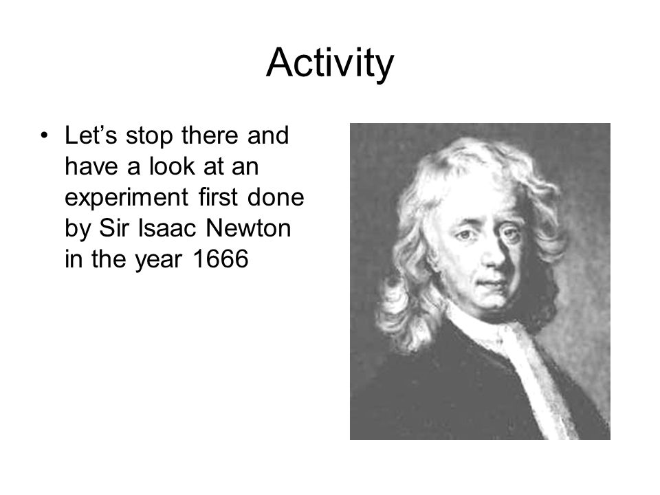 Activity Lets stop there and have a look at an experiment first done by Sir Isaac Newton in the year 1666