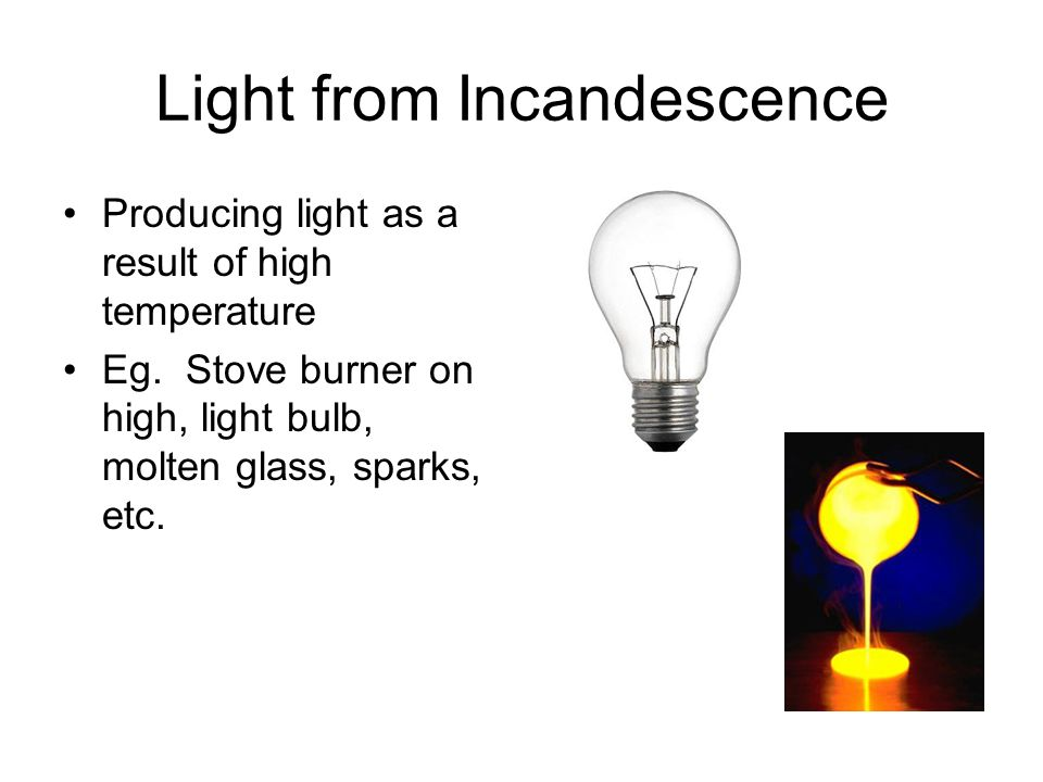 Light from Incandescence Producing light as a result of high temperature Eg.