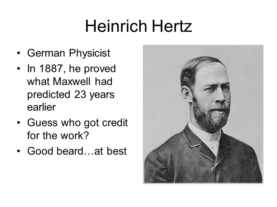 Heinrich Hertz German Physicist In 1887, he proved what Maxwell had predicted 23 years earlier Guess who got credit for the work.