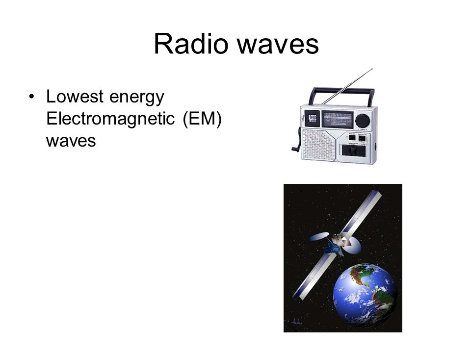 Radio waves Lowest energy Electromagnetic (EM) waves