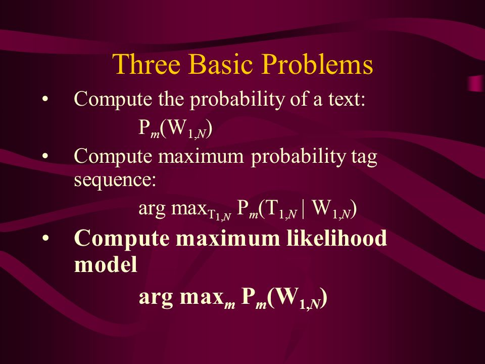 Three Basic Problems Compute the probability of a text: P m (W 1,N ) Compute maximum probability tag sequence: arg max T 1,N P m (T 1,N | W 1,N ) Compute maximum likelihood model arg max m P m (W 1,N )