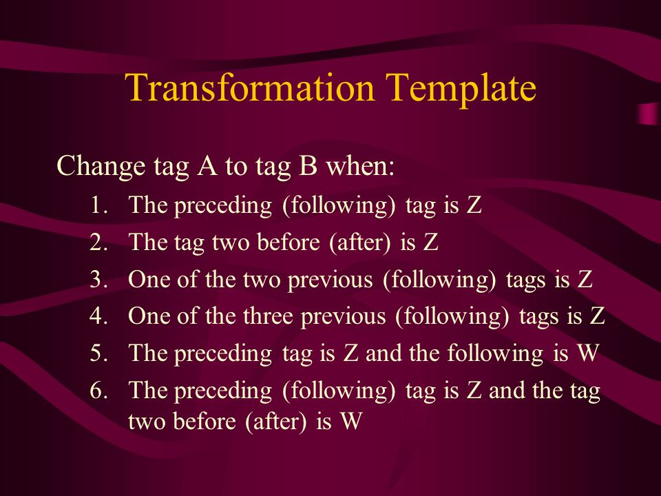 Transformation Template Change tag A to tag B when: 1.The preceding (following) tag is Z 2.The tag two before (after) is Z 3.One of the two previous (following) tags is Z 4.One of the three previous (following) tags is Z 5.The preceding tag is Z and the following is W 6.The preceding (following) tag is Z and the tag two before (after) is W