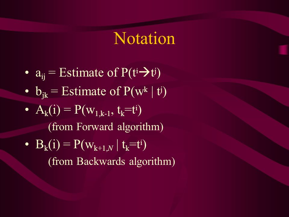 Notation a ij = Estimate of P(t i t j ) b jk = Estimate of P(w k | t j ) A k (i) = P(w 1,k-1, t k =t i ) (from Forward algorithm) B k (i) = P(w k+1,N | t k =t i ) (from Backwards algorithm)