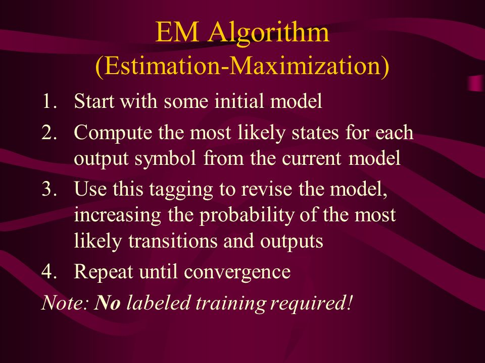 EM Algorithm (Estimation-Maximization) 1.Start with some initial model 2.Compute the most likely states for each output symbol from the current model 3.Use this tagging to revise the model, increasing the probability of the most likely transitions and outputs 4.Repeat until convergence Note: No labeled training required!