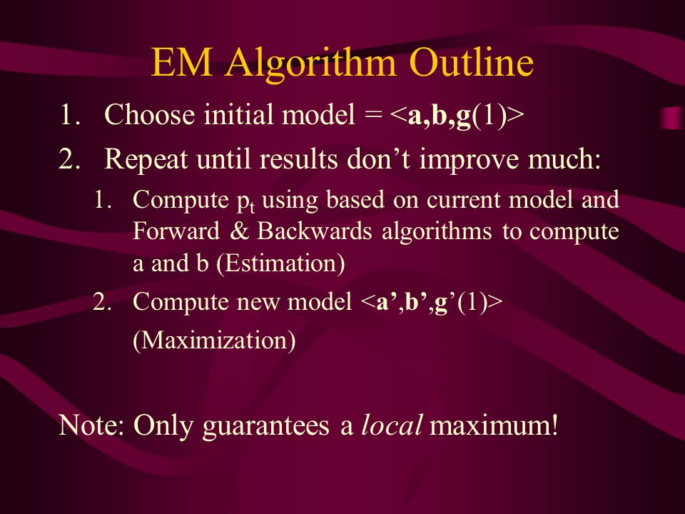 EM Algorithm Outline 1.Choose initial model = 2.Repeat until results dont improve much: 1.Compute p t using based on current model and Forward & Backwards algorithms to compute a and b (Estimation) 2.Compute new model (Maximization) Note: Only guarantees a local maximum!