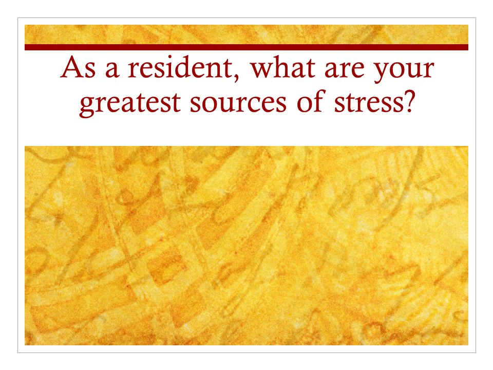 As a resident, what are your greatest sources of stress
