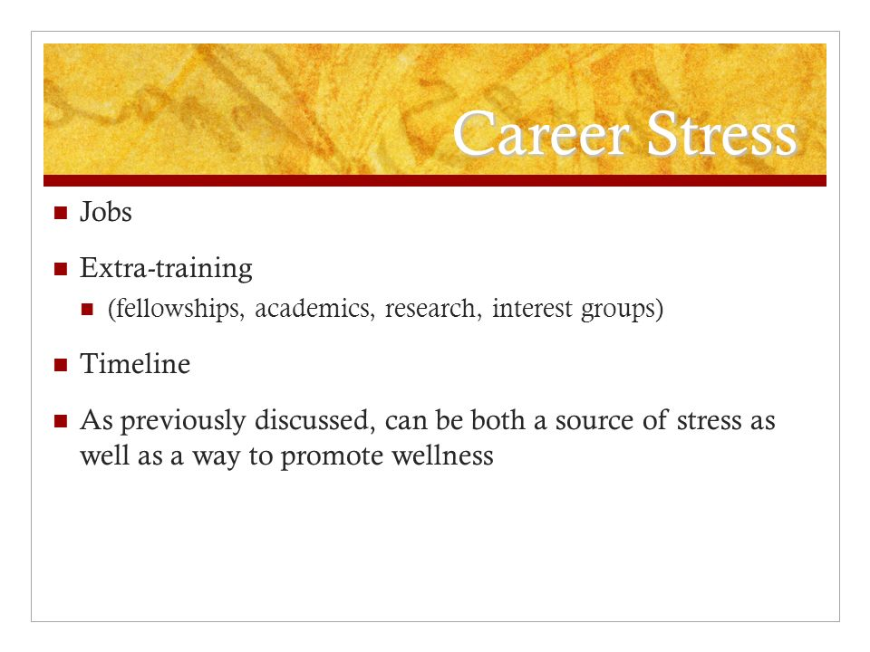 Career Stress Jobs Extra-training (fellowships, academics, research, interest groups) Timeline As previously discussed, can be both a source of stress as well as a way to promote wellness