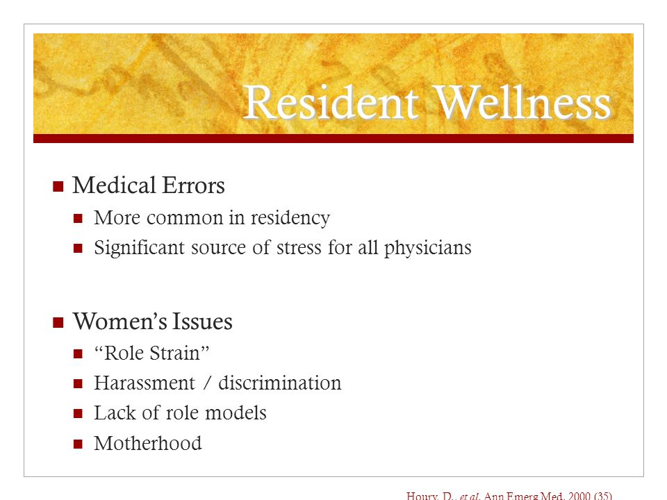 Resident Wellness Medical Errors More common in residency Significant source of stress for all physicians Womens Issues Role Strain Harassment / discrimination Lack of role models Motherhood Houry, D., et al.