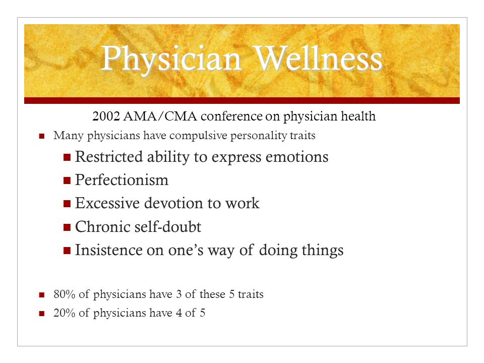 Physician Wellness 2002 AMA/CMA conference on physician health Many physicians have compulsive personality traits Restricted ability to express emotions Perfectionism Excessive devotion to work Chronic self-doubt Insistence on ones way of doing things 80% of physicians have 3 of these 5 traits 20% of physicians have 4 of 5