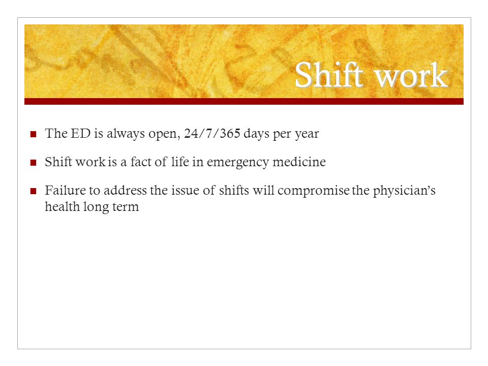 Shift work The ED is always open, 24/7/365 days per year Shift work is a fact of life in emergency medicine Failure to address the issue of shifts will compromise the physicians health long term