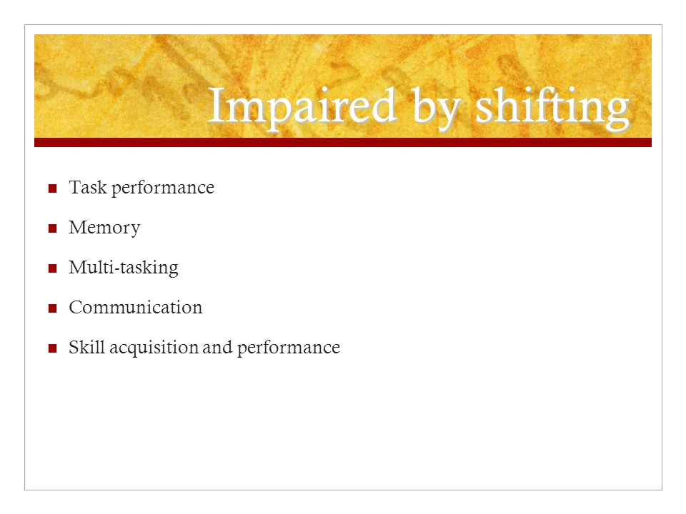 Impaired by shifting Task performance Memory Multi-tasking Communication Skill acquisition and performance