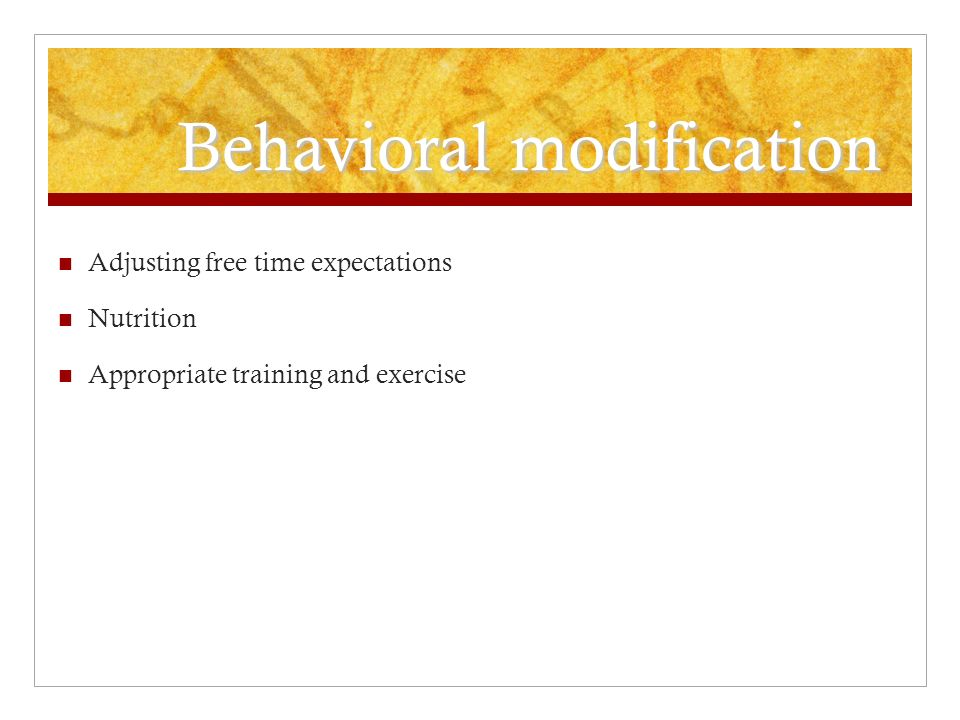 Behavioral modification Adjusting free time expectations Nutrition Appropriate training and exercise