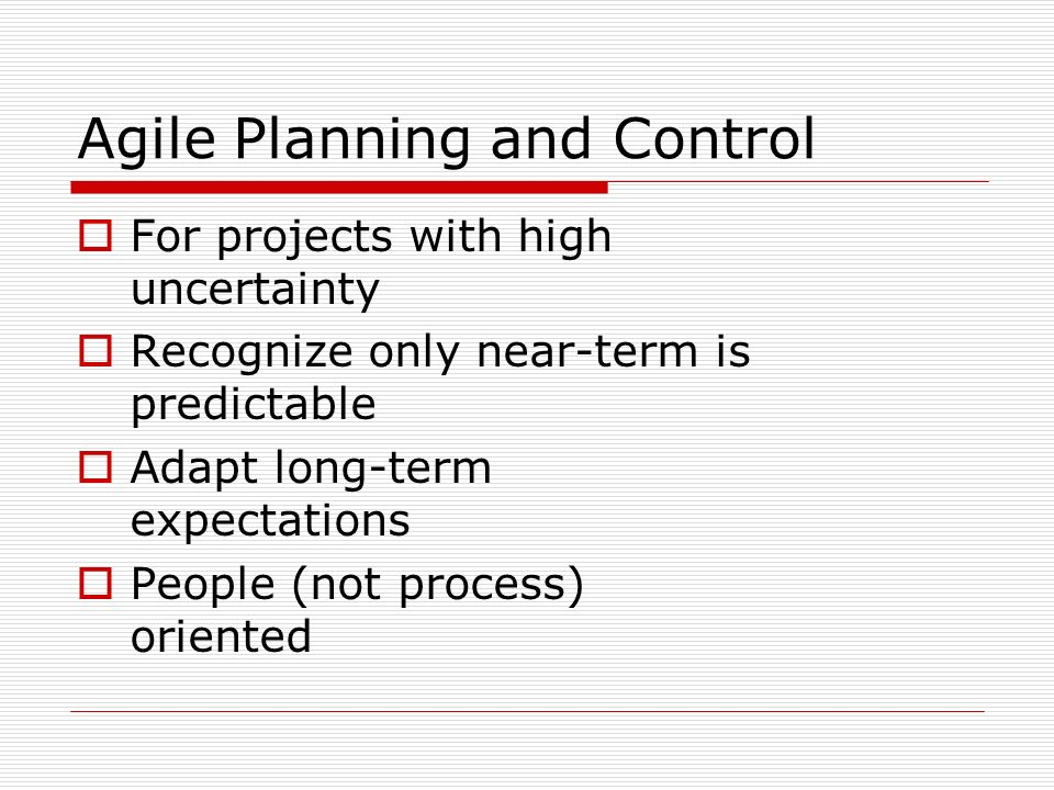 Agile Planning and Control For projects with high uncertainty Recognize only near-term is predictable Adapt long-term expectations People (not process) oriented