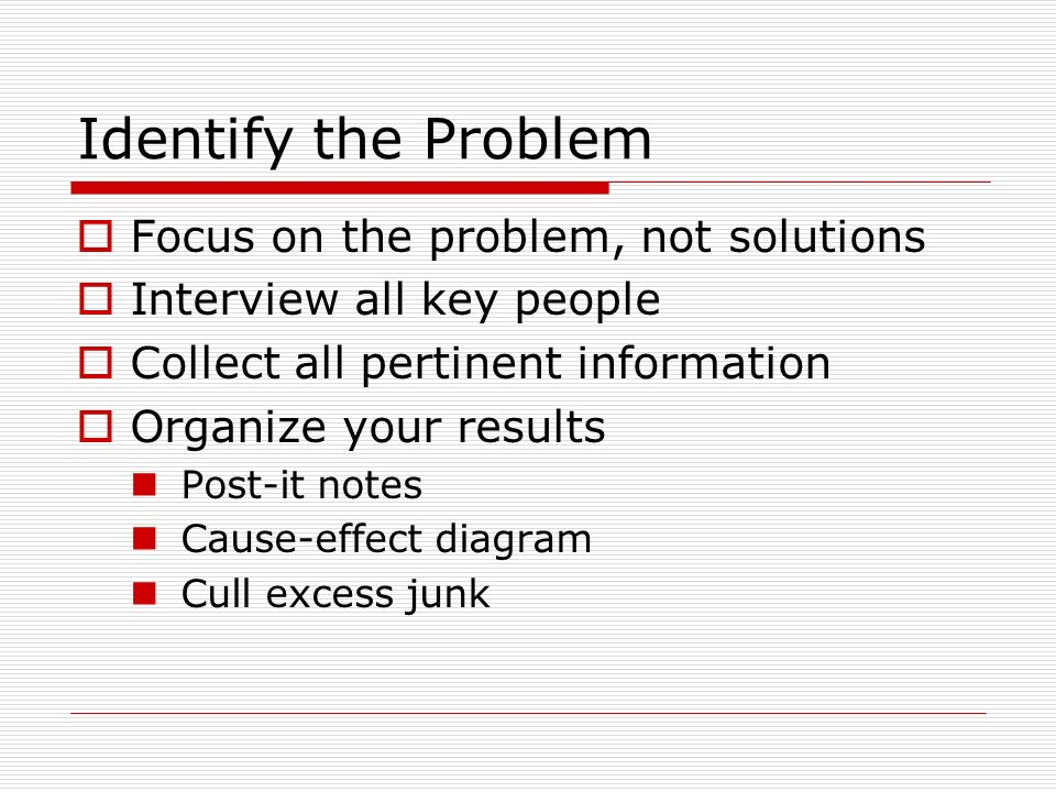 Identify the Problem Focus on the problem, not solutions Interview all key people Collect all pertinent information Organize your results Post-it notes Cause-effect diagram Cull excess junk