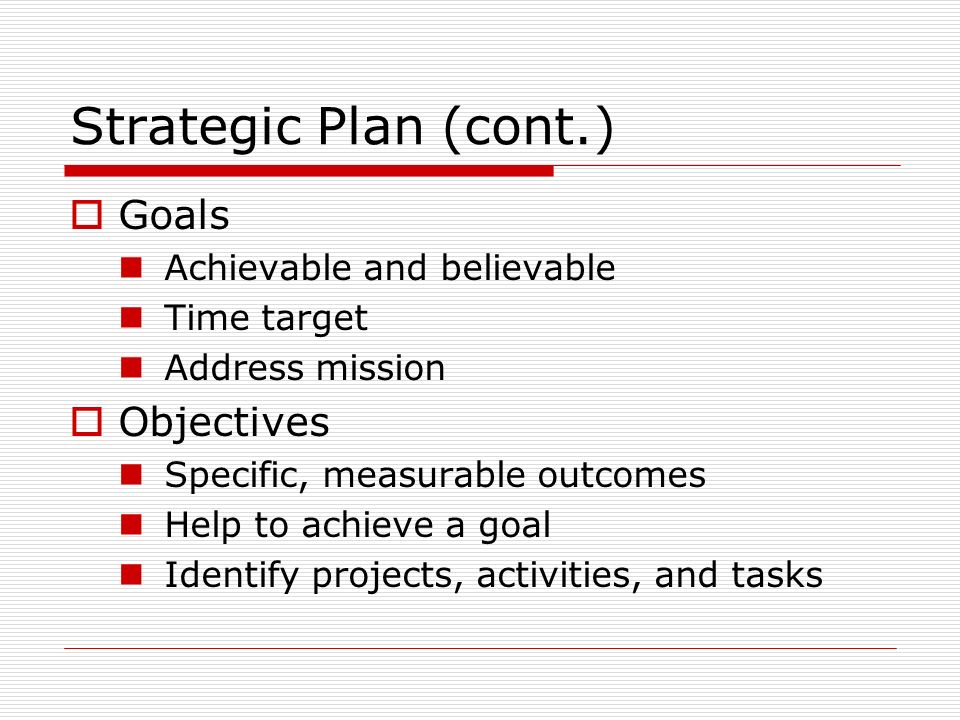 Strategic Plan (cont.) Goals Achievable and believable Time target Address mission Objectives Specific, measurable outcomes Help to achieve a goal Identify projects, activities, and tasks