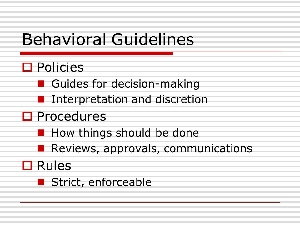 Behavioral Guidelines Policies Guides for decision-making Interpretation and discretion Procedures How things should be done Reviews, approvals, communications Rules Strict, enforceable
