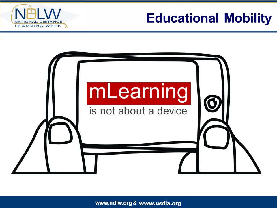www.usdla.org www.ndlw.org & Educational Mobility mLearning is not about a device