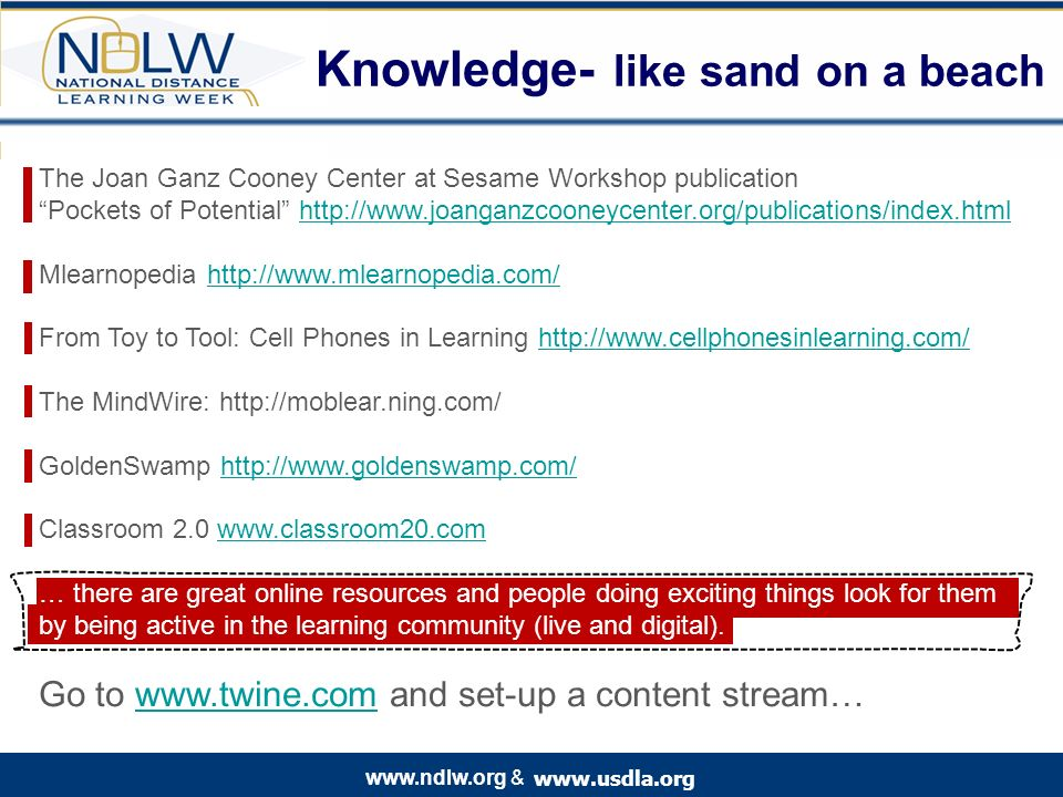 www.usdla.org www.ndlw.org & Knowledge- like sand on a beach The Joan Ganz Cooney Center at Sesame Workshop publication Pockets of Potential http://www.joanganzcooneycenter.org/publications/index.htmlhttp://www.joanganzcooneycenter.org/publications/index.html Mlearnopedia http://www.mlearnopedia.com/http://www.mlearnopedia.com/ From Toy to Tool: Cell Phones in Learning http://www.cellphonesinlearning.com/http://www.cellphonesinlearning.com/ The MindWire: http://moblear.ning.com/ GoldenSwamp http://www.goldenswamp.com/http://www.goldenswamp.com/ Classroom 2.0 www.classroom20.comwww.classroom20.com … there are great online resources and people doing exciting things look for them by being active in the learning community (live and digital).
