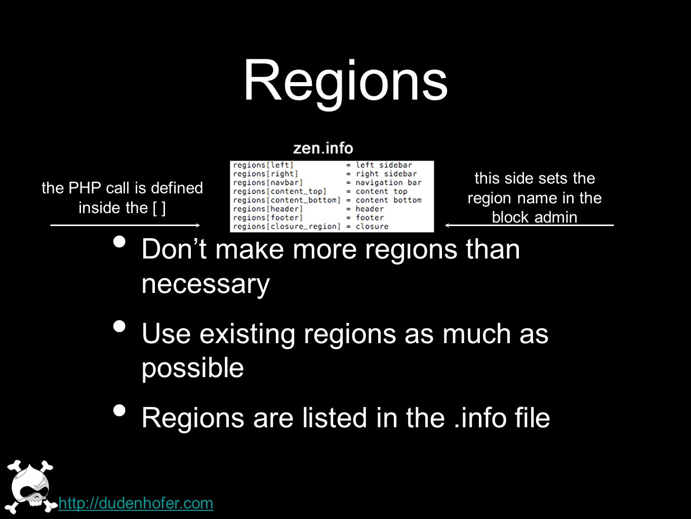 Dont make more regions than necessary Use existing regions as much as possible Regions are listed in the.info file Regions the PHP call is defined inside the [ ] this side sets the region name in the block admin http://dudenhofer.com