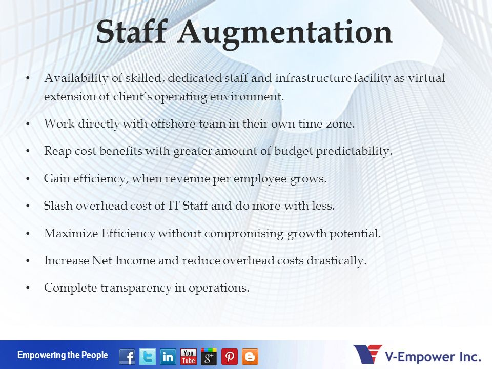 Empowering the People Staff Augmentation Availability of skilled, dedicated staff and infrastructure facility as virtual extension of clients operating environment.