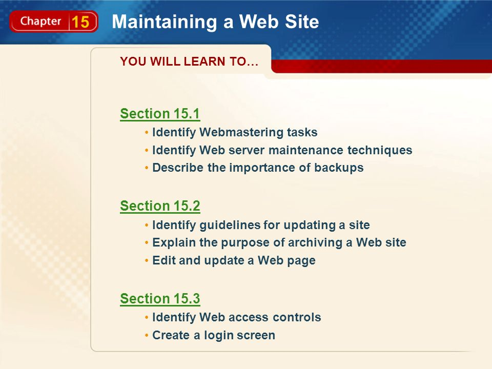 15 Maintaining a Web Site Section 15.1 Identify Webmastering tasks Identify Web server maintenance techniques Describe the importance of backups Section 15.2 Identify guidelines for updating a site Explain the purpose of archiving a Web site Edit and update a Web page Section 15.3 Identify Web access controls Create a login screen YOU WILL LEARN TO…