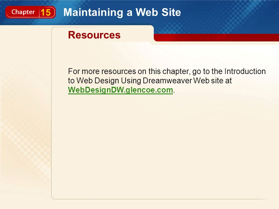 15 Maintaining a Web Site Resources For more resources on this chapter, go to the Introduction to Web Design Using Dreamweaver Web site at WebDesignDW.glencoe.com.