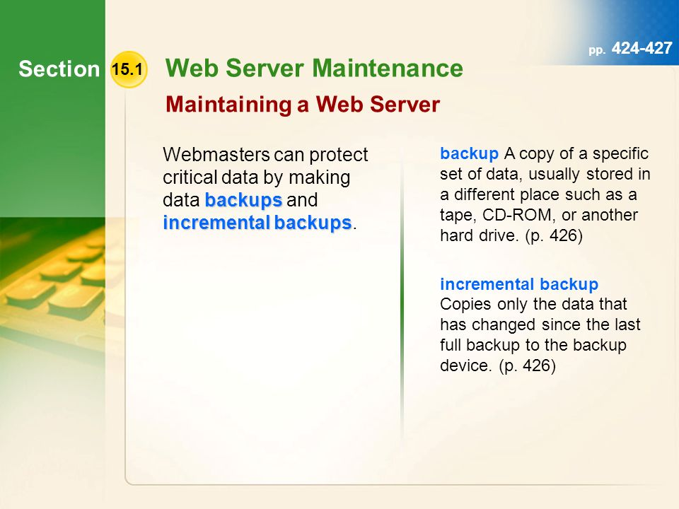 Section 15.1 Web Server Maintenance Maintaining a Web Server backups incremental backups Webmasters can protect critical data by making data backups and incremental backups.