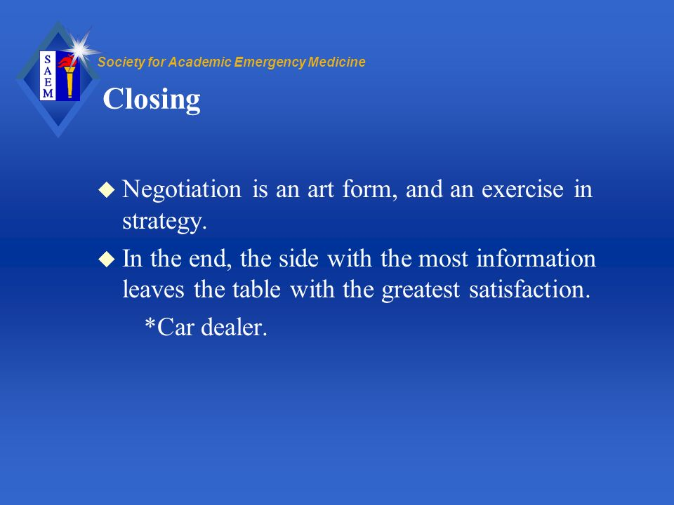 Society for Academic Emergency Medicine Closing u Negotiation is an art form, and an exercise in strategy.